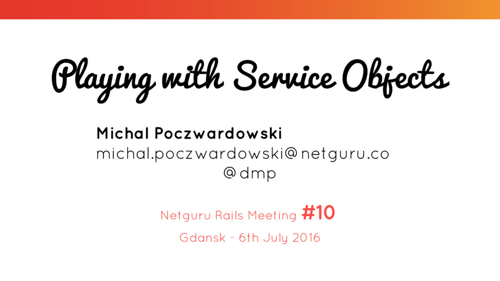 Playing with Service Objects Netguru Rails Meet...