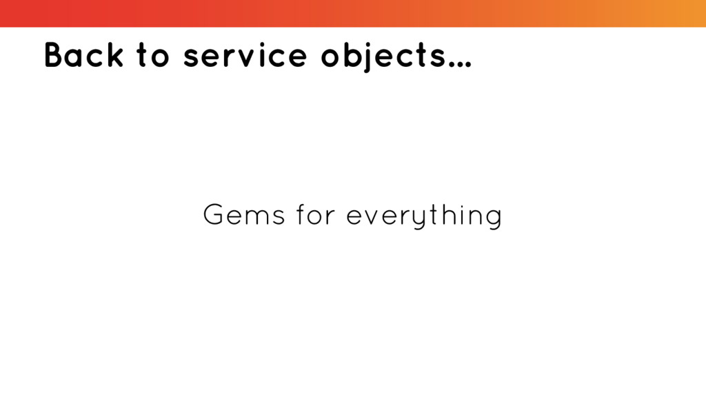 Back to service objects... Gems for everything