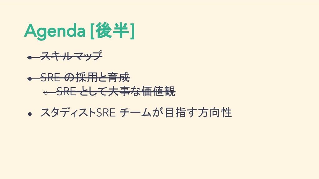 Agenda [後半] ● スキルマップ ● SRE の採用と育成 ○ SRE として大事な価...