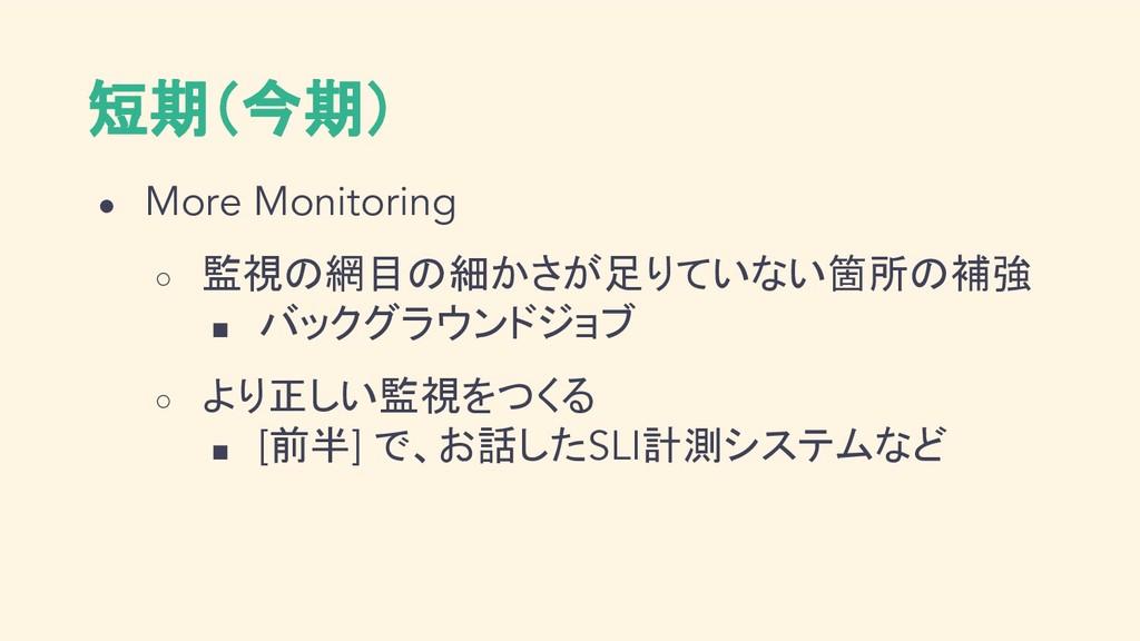 短期(今期) ● More Monitoring ○ 監視の網目の細かさが足りていない箇所の補...