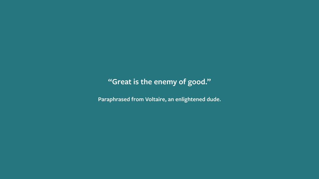 """Great is the enemy of good."" Paraphrased from ..."