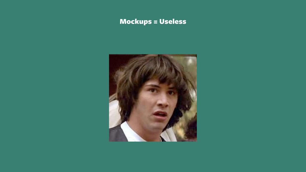 Mockups = Useless