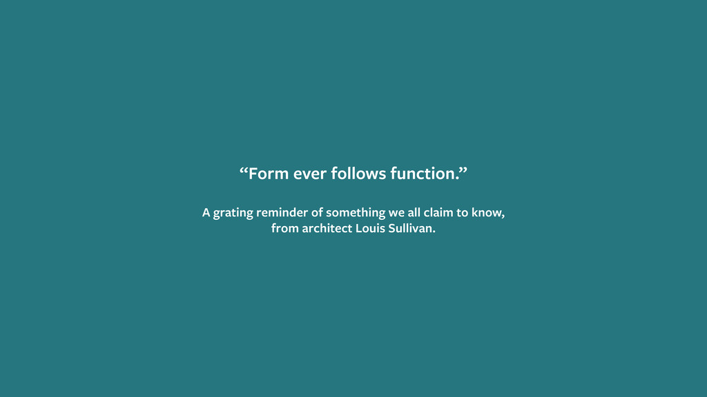 """Form ever follows function."" A grating reminde..."
