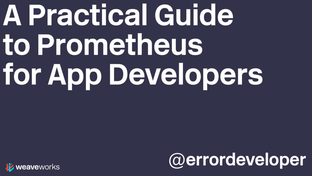 @errordeveloper A Practical Guide to Prometheus...