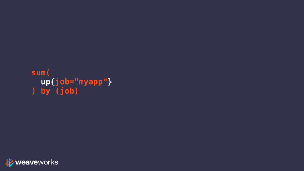 "sum( up{job=""myapp""} ) by (job)"