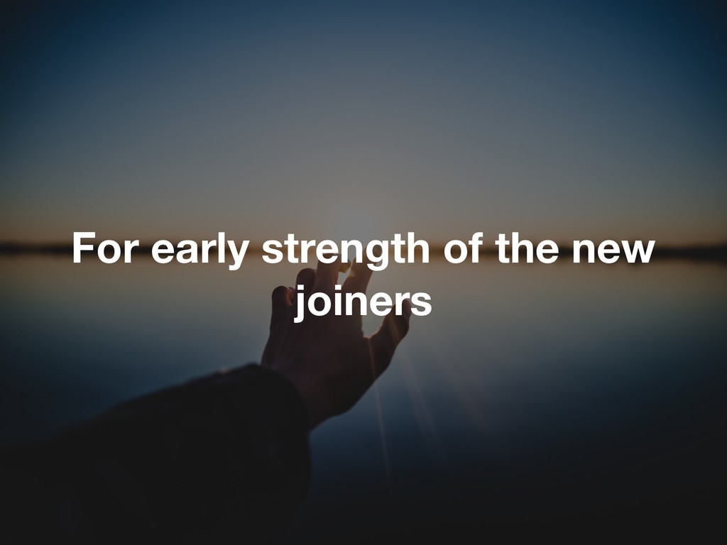 For early strength of the new joiners