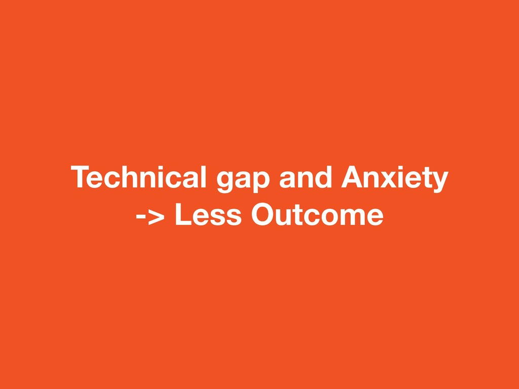 Technical gap and Anxiety -> Less Outcome