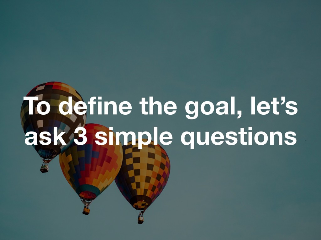 To define the goal, let's ask 3 simple questions