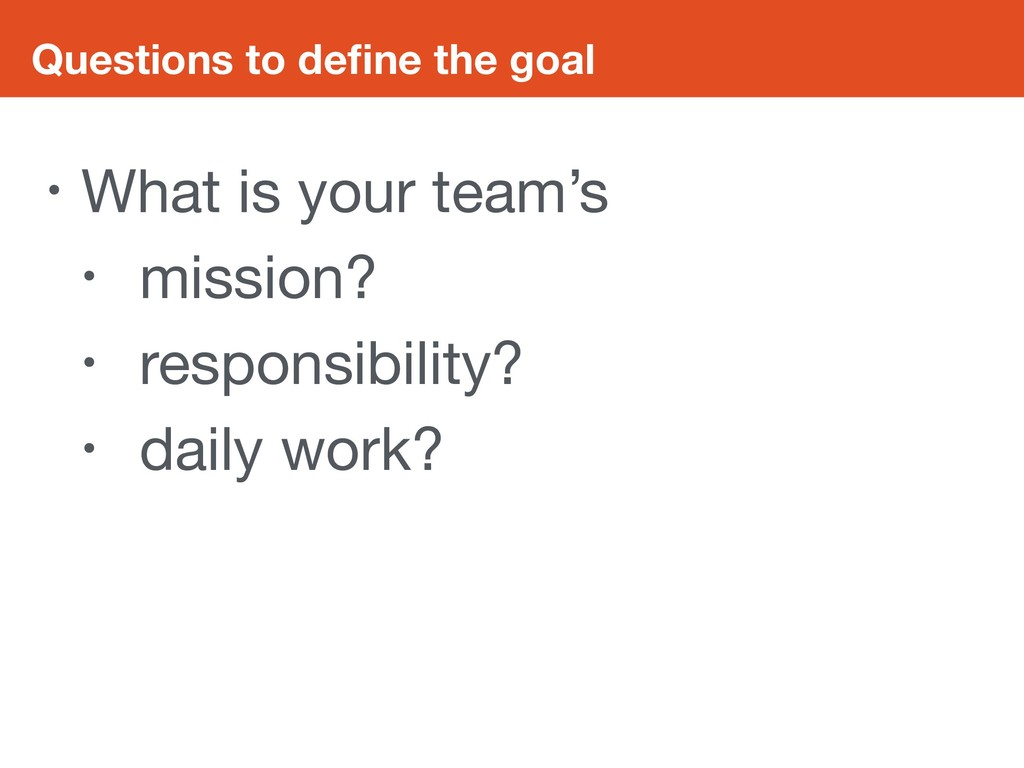 Questions to define the goal • What is your team...