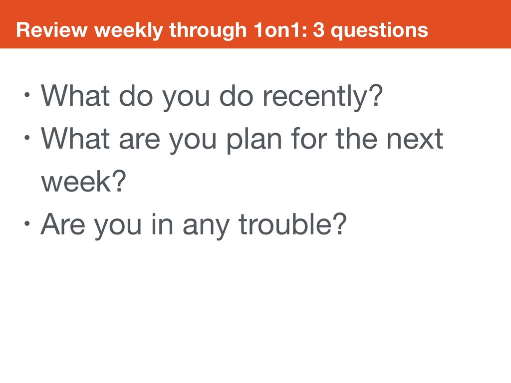 Review weekly through 1on1: 3 questions • What ...