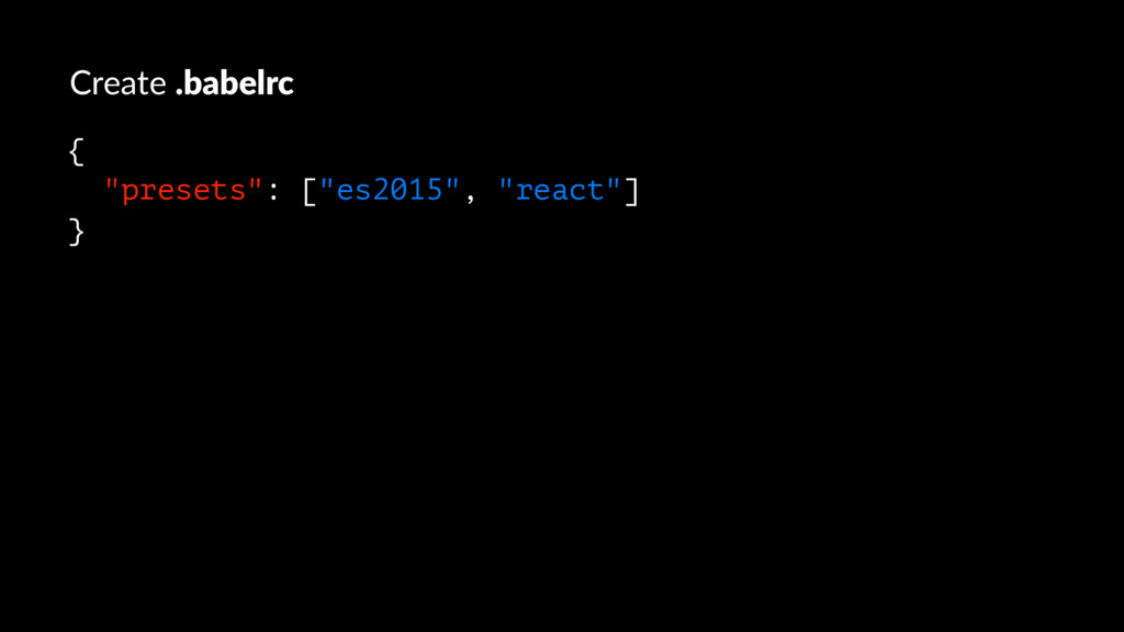 "Create .babelrc { ""presets"": [""es2015"", ""react""..."