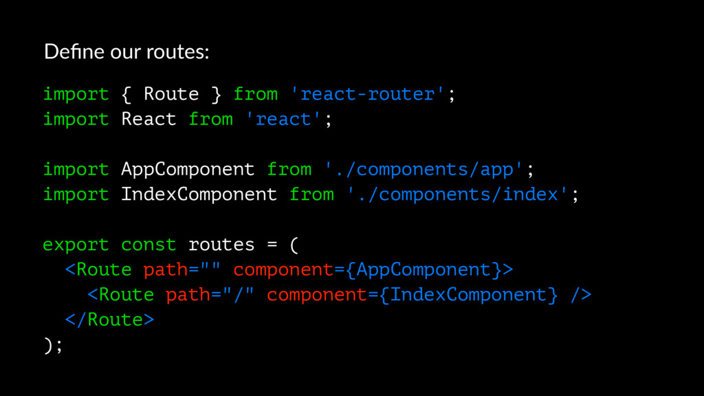 Define our routes: import { Route } from 'react-...