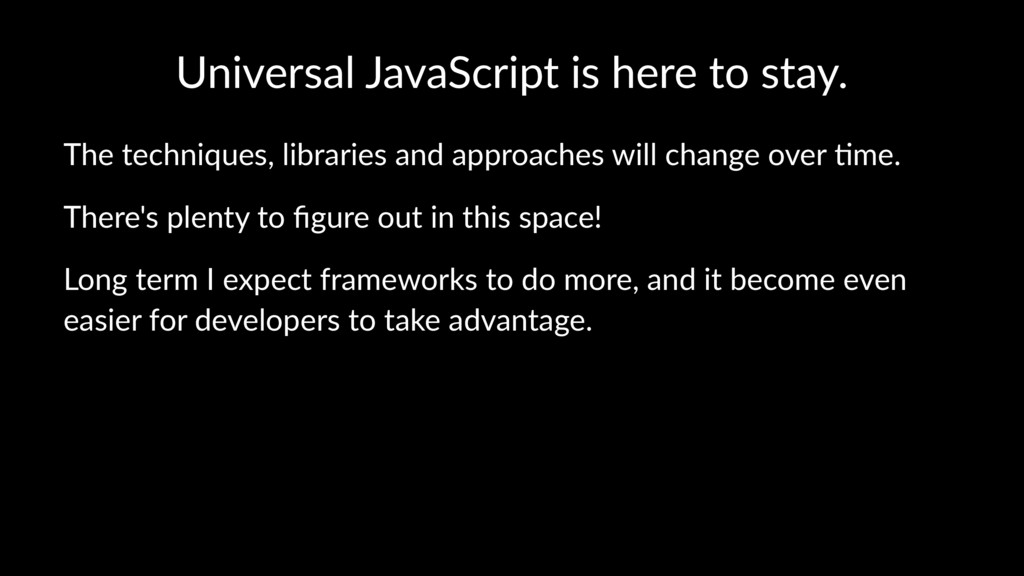 Universal JavaScript is here to stay. The techn...