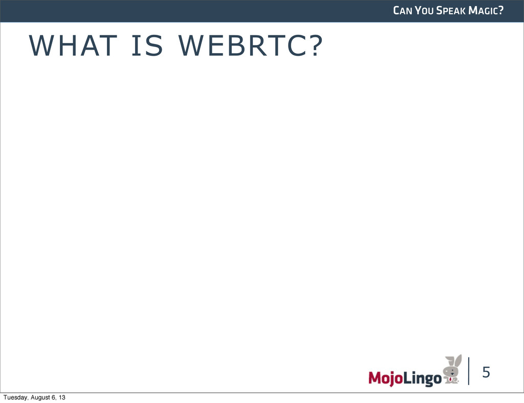 CAN YOU SPEAK MAGIC? WHAT IS WEBRTC? 5 Tuesday,...