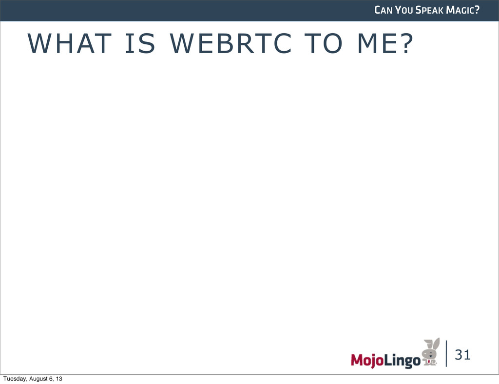 CAN YOU SPEAK MAGIC? WHAT IS WEBRTC TO ME? 31 T...