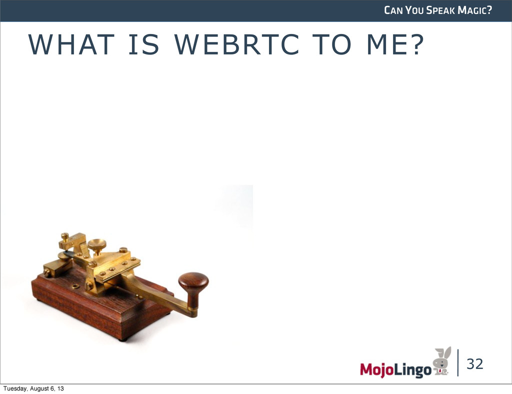CAN YOU SPEAK MAGIC? WHAT IS WEBRTC TO ME? 32 T...
