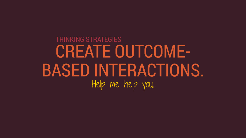 CREATE OUTCOME- BASED INTERACTIONS. THINKING ST...