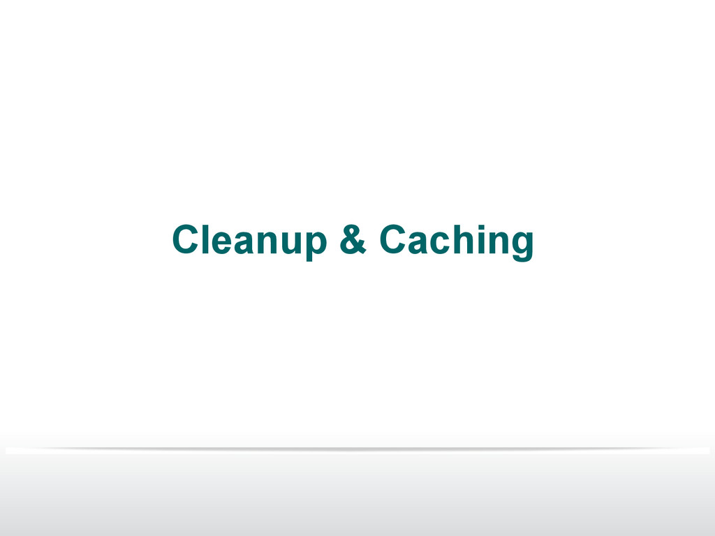 Cleanup & Caching