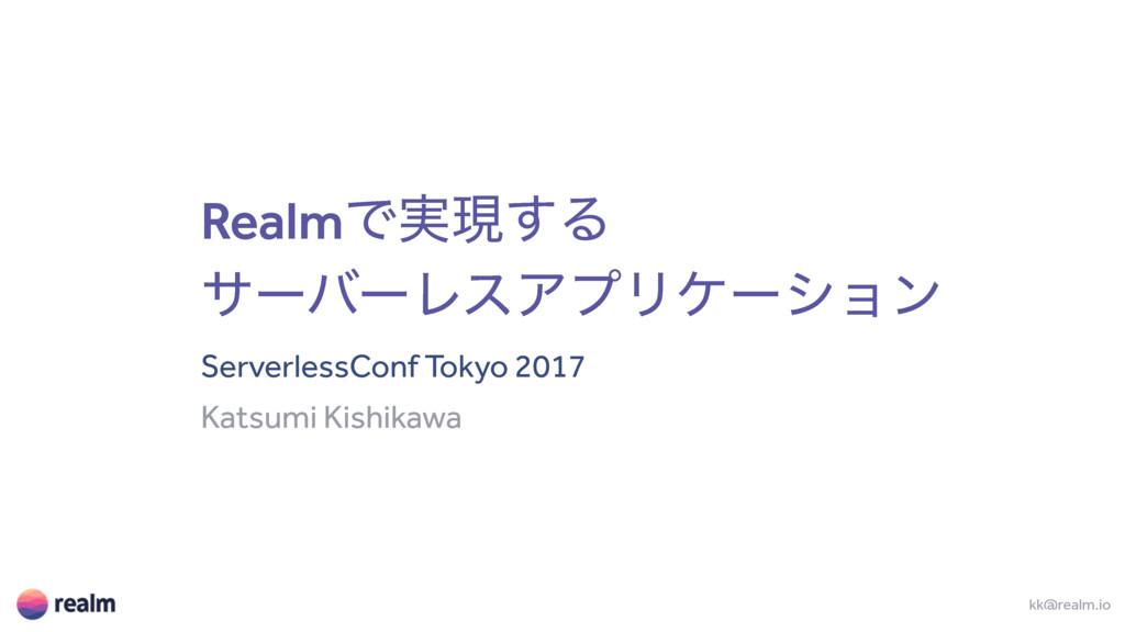 RealmͰ࣮ݱ͢Δ αʔόʔϨεΞϓϦέʔγϣϯ ServerlessConf Tokyo ...