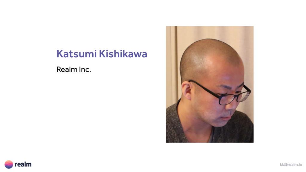 Katsumi Kishikawa Realm Inc. kk@realm.io