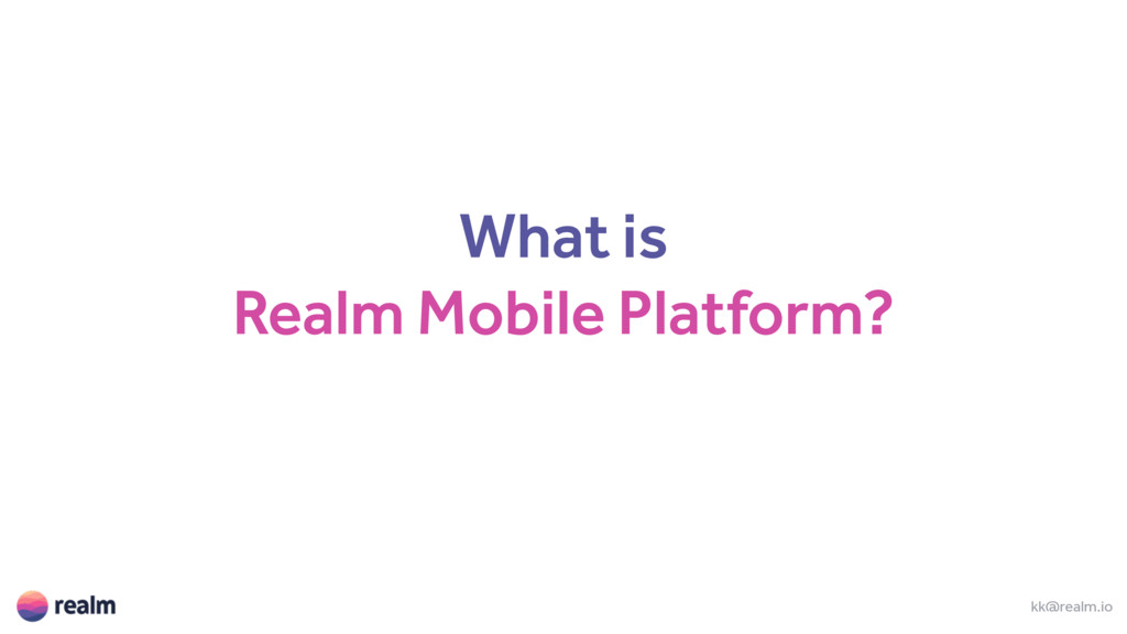 What is Realm Mobile Platform? kk@realm.io