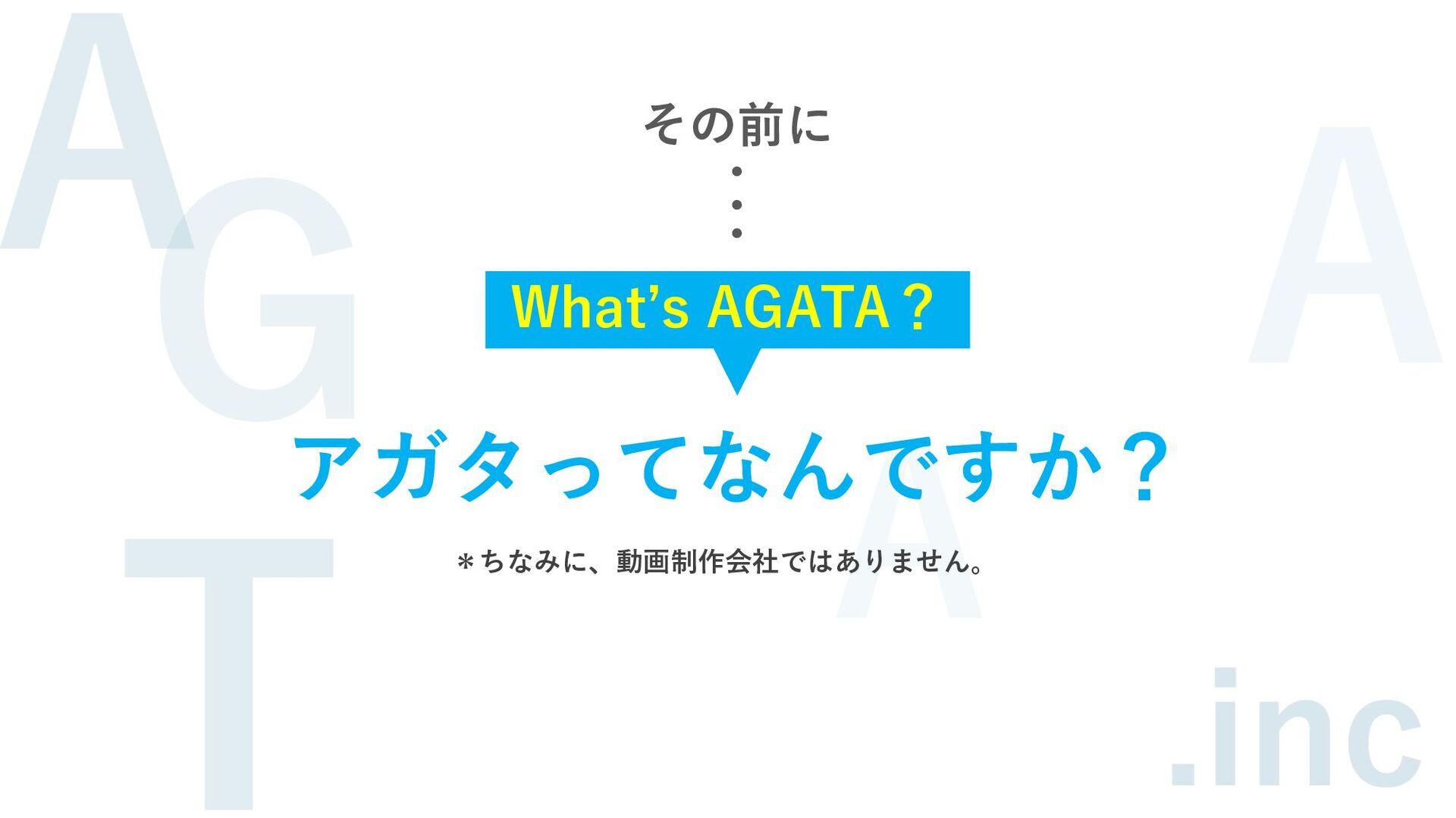 その前に ・ ・ ・ What's AGATA? アガタってなんですか? *ちなみに、動画制作...