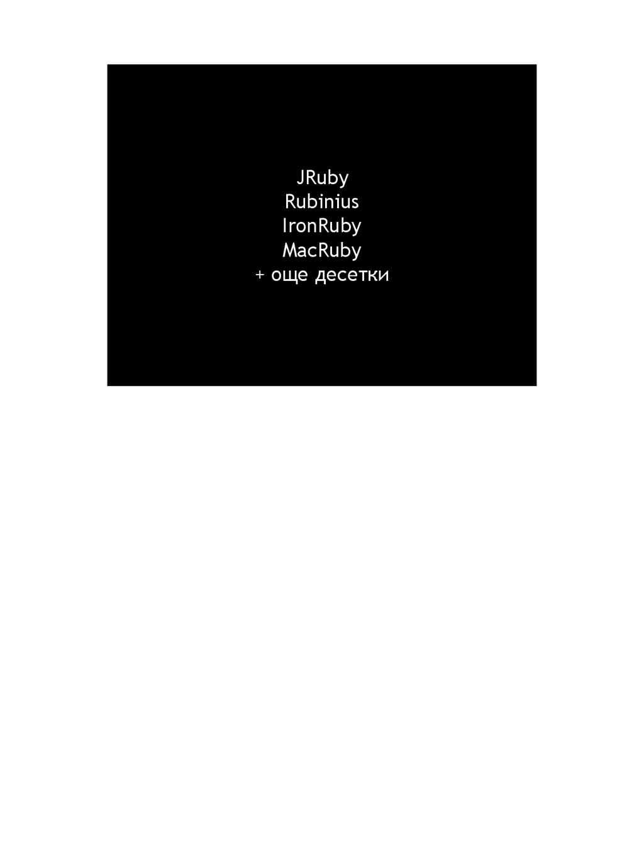 JRuby Rubinius IronRuby MacRuby + още десетки
