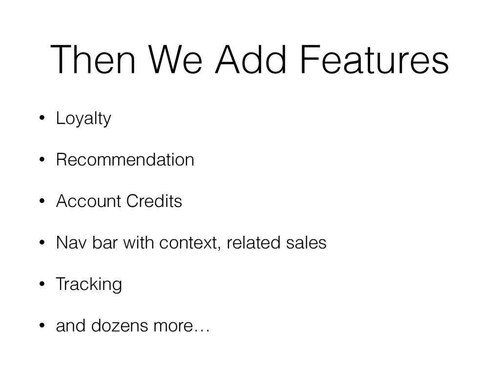 Then We Add Features • Loyalty • Recommendation...