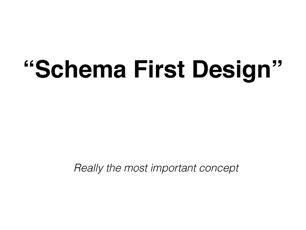 """""""Schema First Design"""" Really the most important..."""