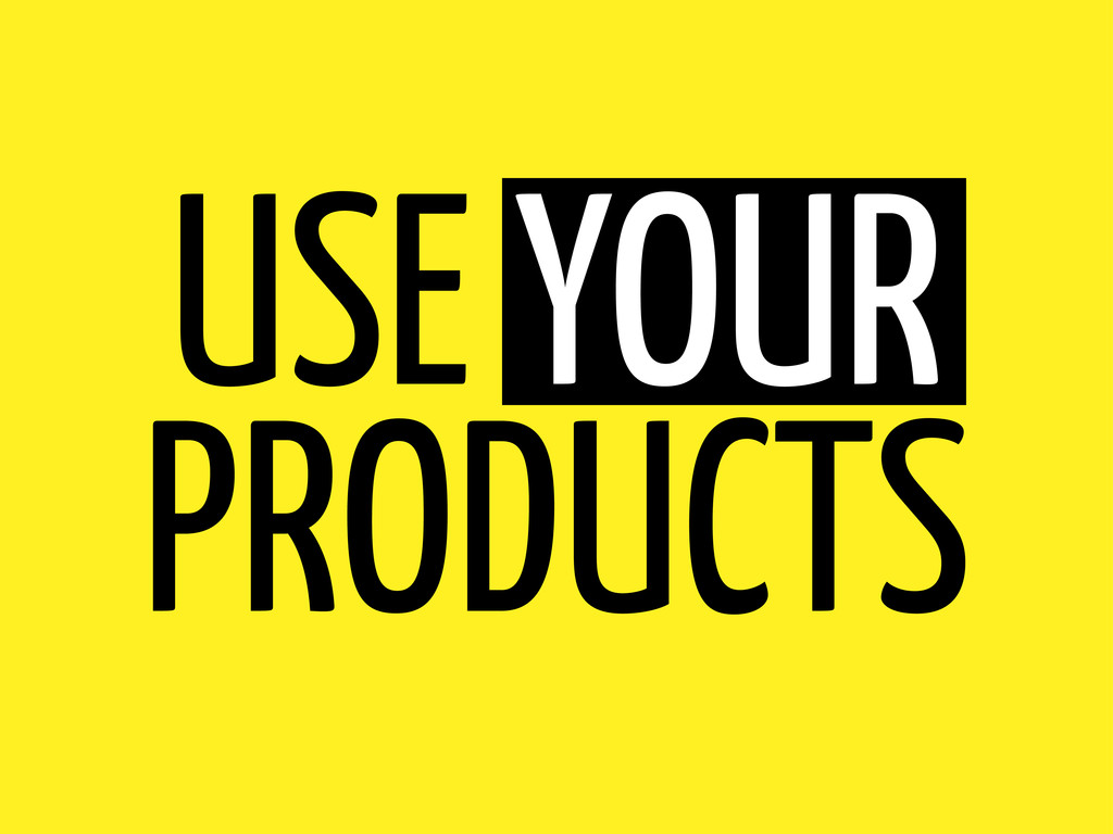 USE YOUR PRODUCTS