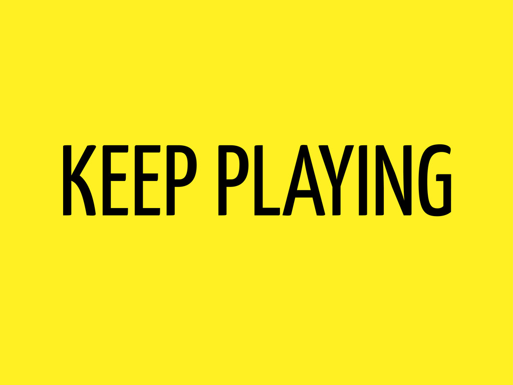 KEEP PLAYING