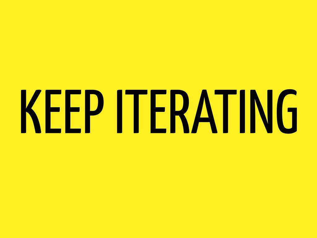 KEEP ITERATING