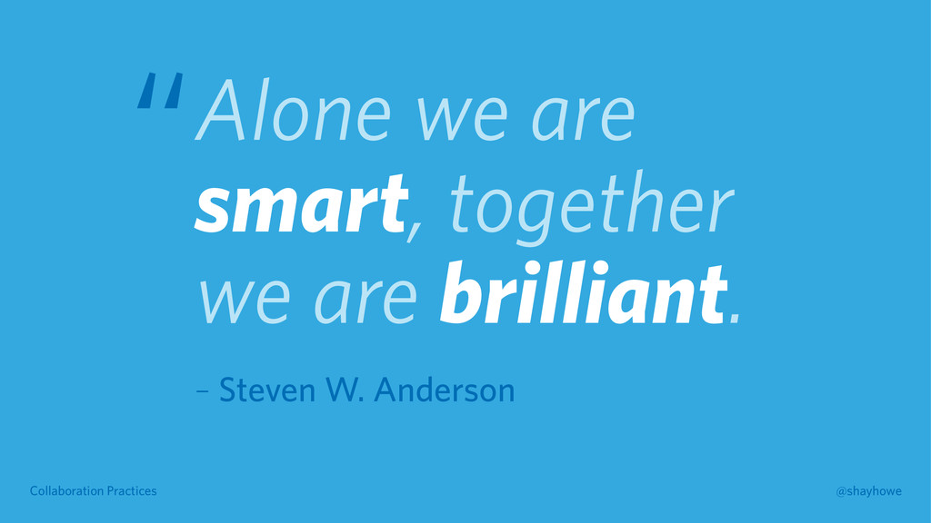 Collaboration Practices @shayhowe Alone we are ...