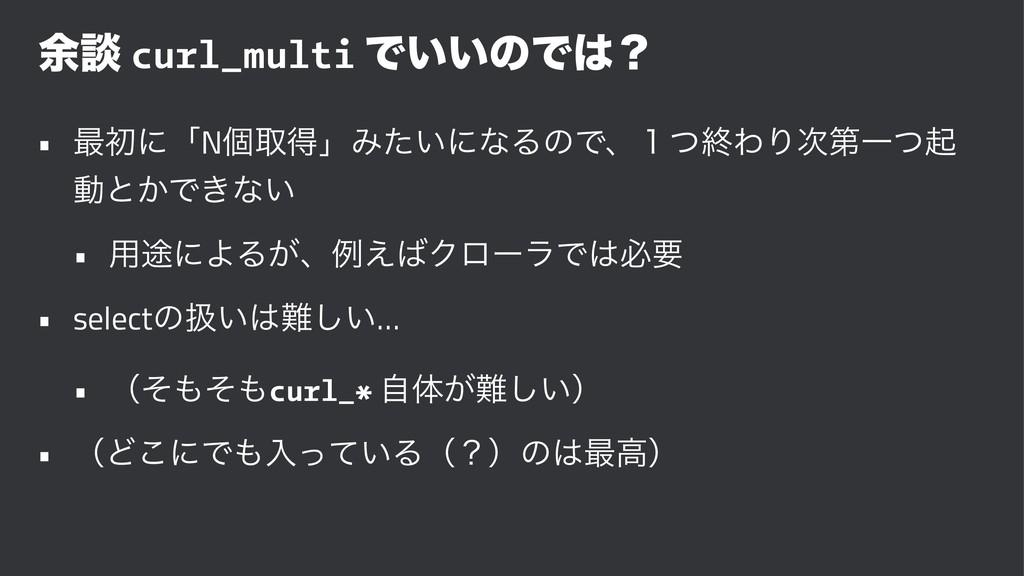༨ஊ curl_multi Ͱ͍͍ͷͰʁ • ࠷ॳʹʮNݸऔಘʯΈ͍ͨʹͳΔͷͰɺ̍ͭऴΘΓ...