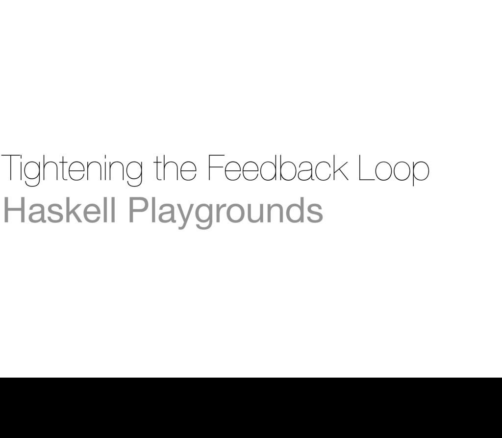 Tightening the Feedback Loop Haskell Playground...
