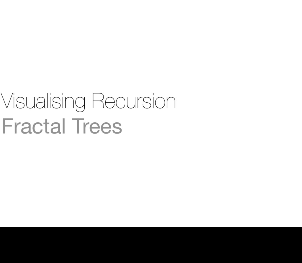 Visualising Recursion Fractal Trees 9 Thursday,...