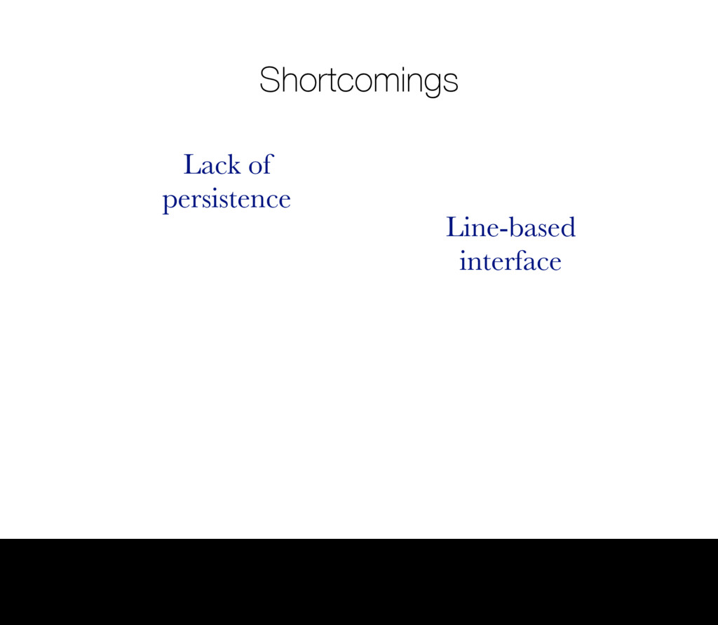 Shortcomings Lack of persistence Line-based int...