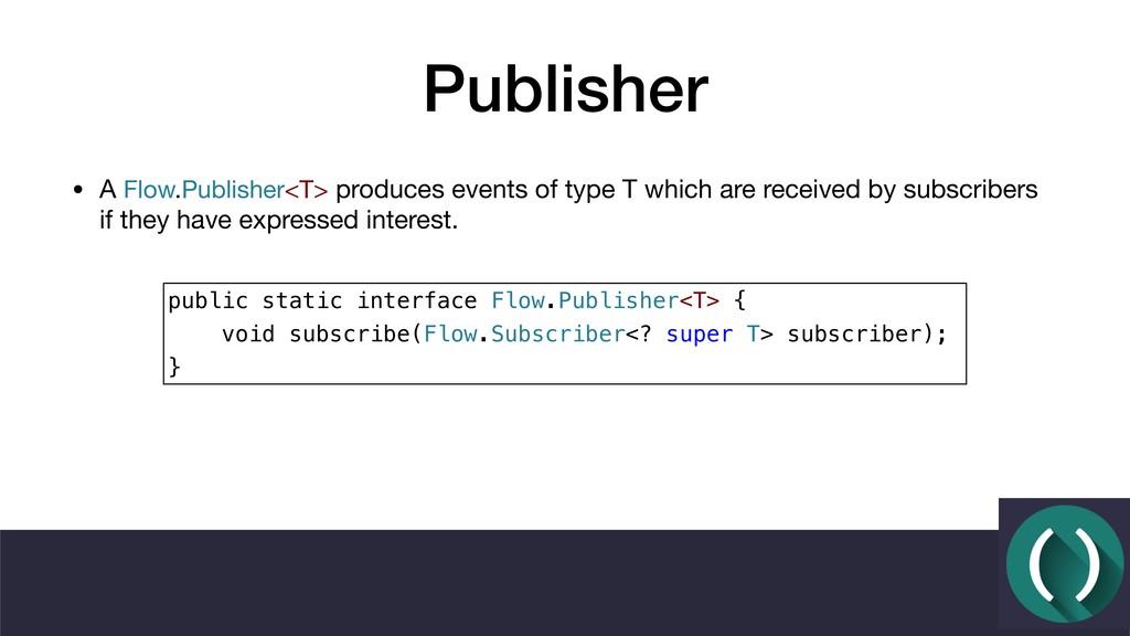 Publisher • A Flow.Publisher<T> produces events...