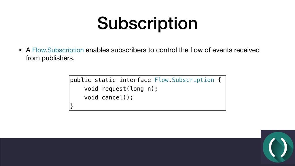 Subscription • A Flow.Subscription enables subs...