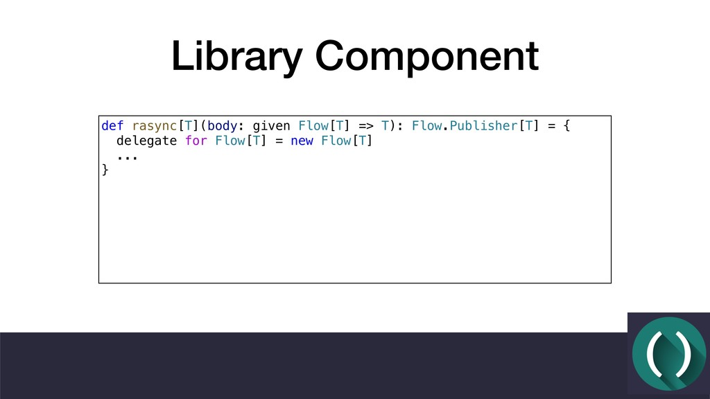 Library Component def rasync[T](body: given Flo...