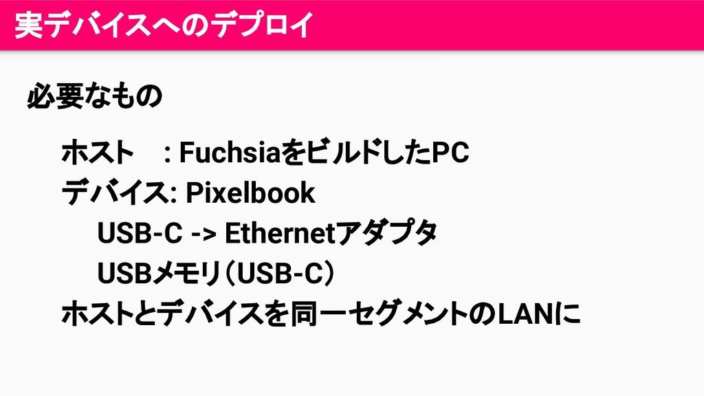 実デバイスへのデプロイ 必要なもの ホスト : FuchsiaをビルドしたPC デバイス: P...