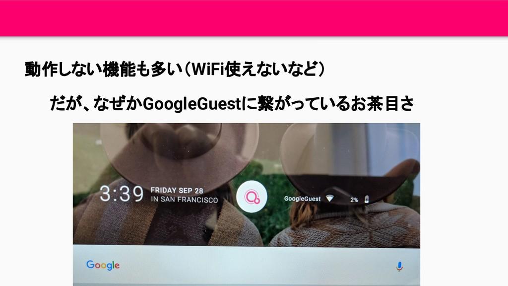 動作しない機能も多い(WiFi使えないなど) だが、なぜかGoogleGuestに繋がっている...