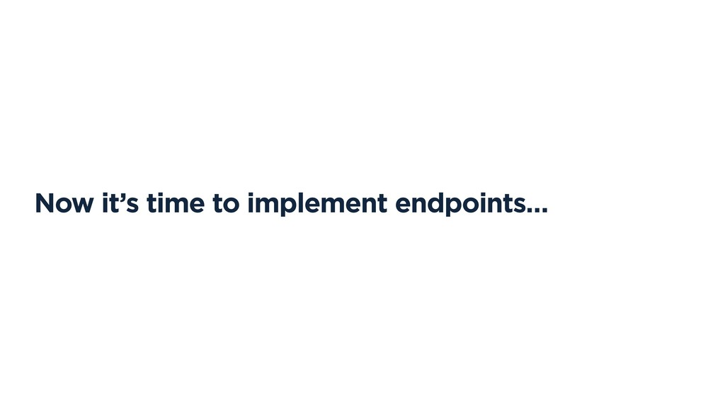 Now it's time to implement endpoints…
