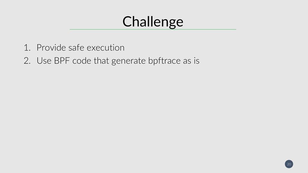20 Challenge 1. Provide safe execution 2. Use B...
