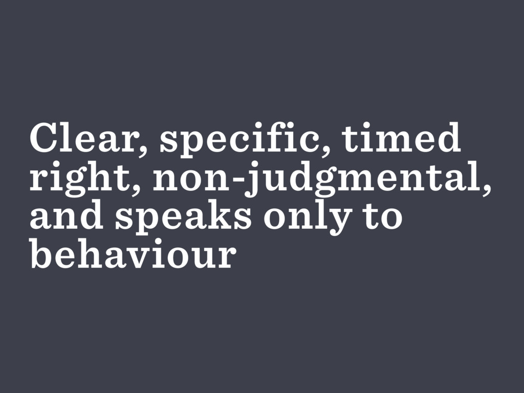 Clear, specific, timed right, non-judgmental, a...