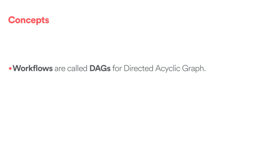 Concepts •Workflows are called DAGs for Directe...