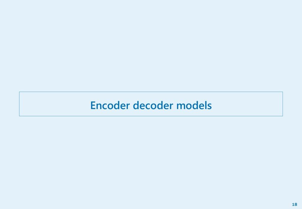 Encoder decoder models 18