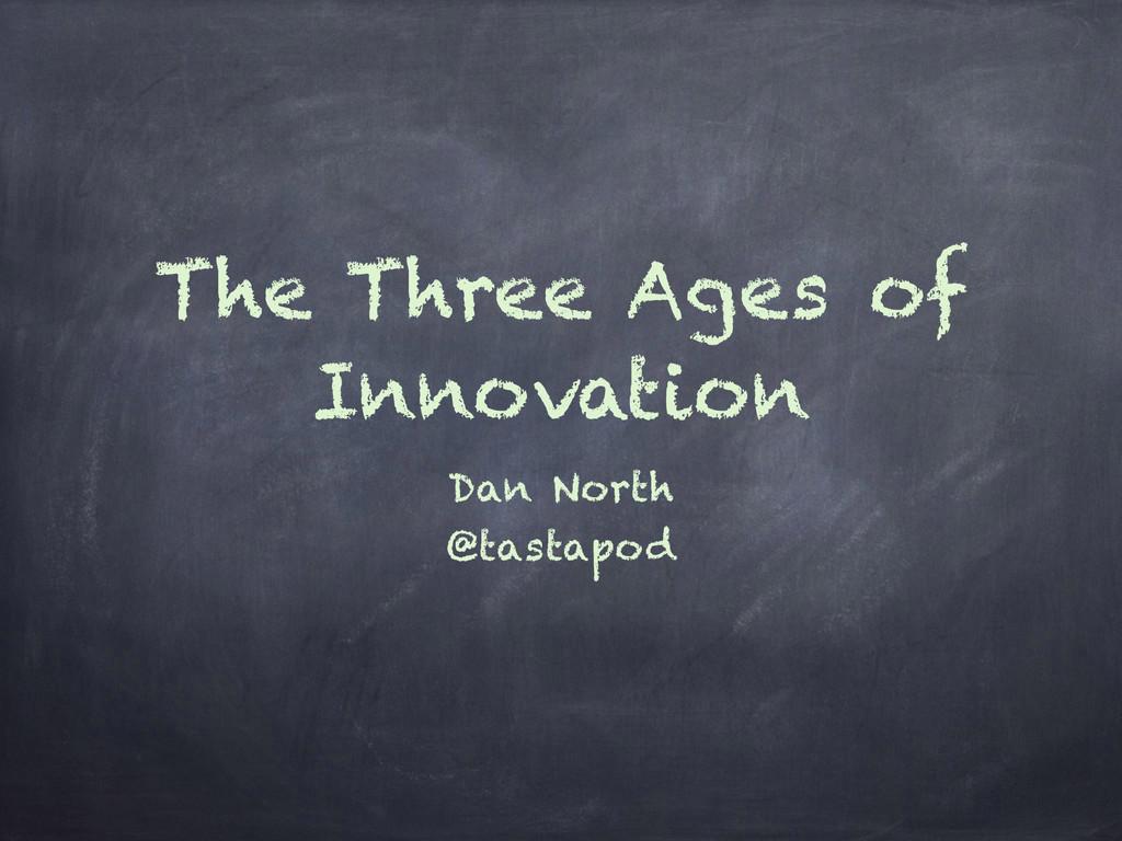The Three Ages of Innovation Dan North @tastapod