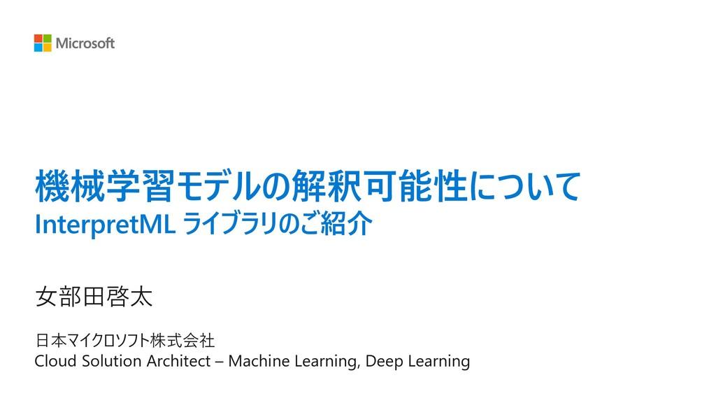 機械学習モデルの解釈可能性について InterpretML ライブラリのご紹介 ⼥部⽥啓太 ⽇...