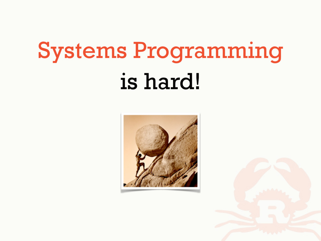 Systems Programming is hard!